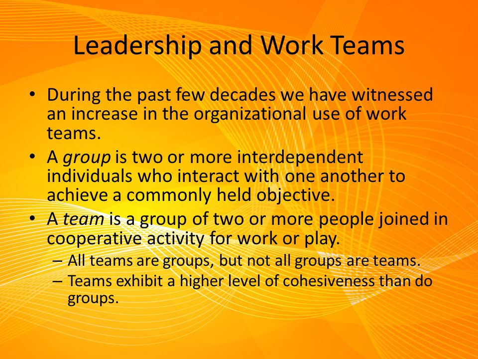Leadership and Work Teams During the past few decades we have witnessed an increase in the organizational use of work teams. A group is two or more in