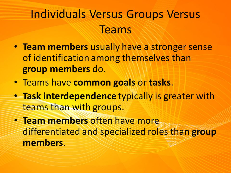 Individuals Versus Groups Versus Teams Team members usually have a stronger sense of identification among themselves than group members do. Teams have
