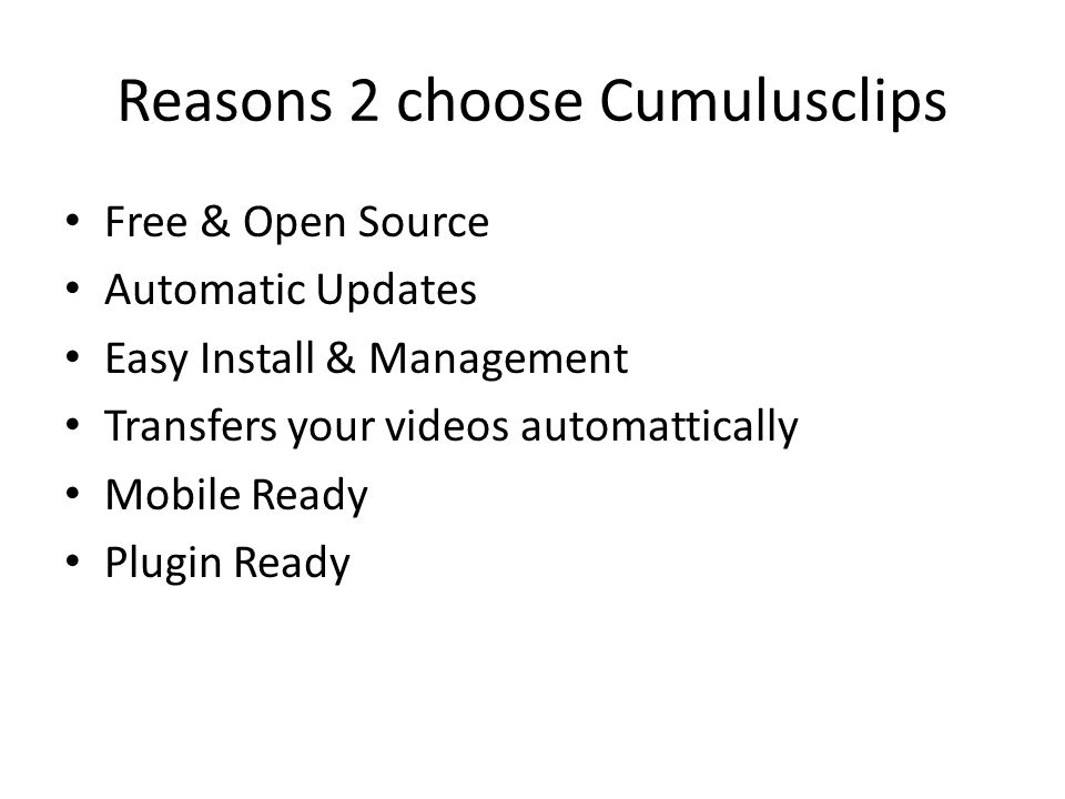 Reasons 2 choose Cumulusclips Free & Open Source Automatic Updates Easy Install & Management Transfers your videos automattically Mobile Ready Plugin Ready