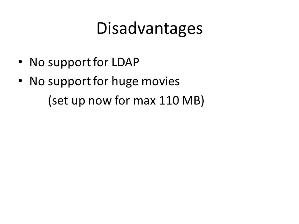 Disadvantages No support for LDAP No support for huge movies (set up now for max 110 MB)