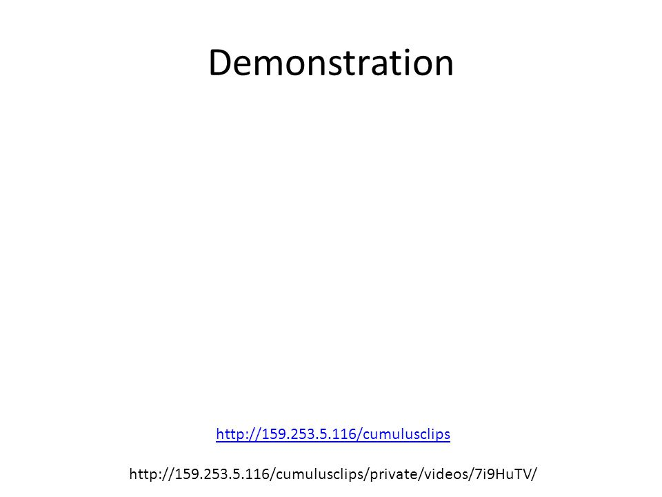 Demonstration http://159.253.5.116/cumulusclips http://159.253.5.116/cumulusclips/private/videos/7i9HuTV/