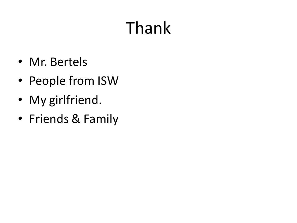Thank Mr. Bertels People from ISW My girlfriend. Friends & Family
