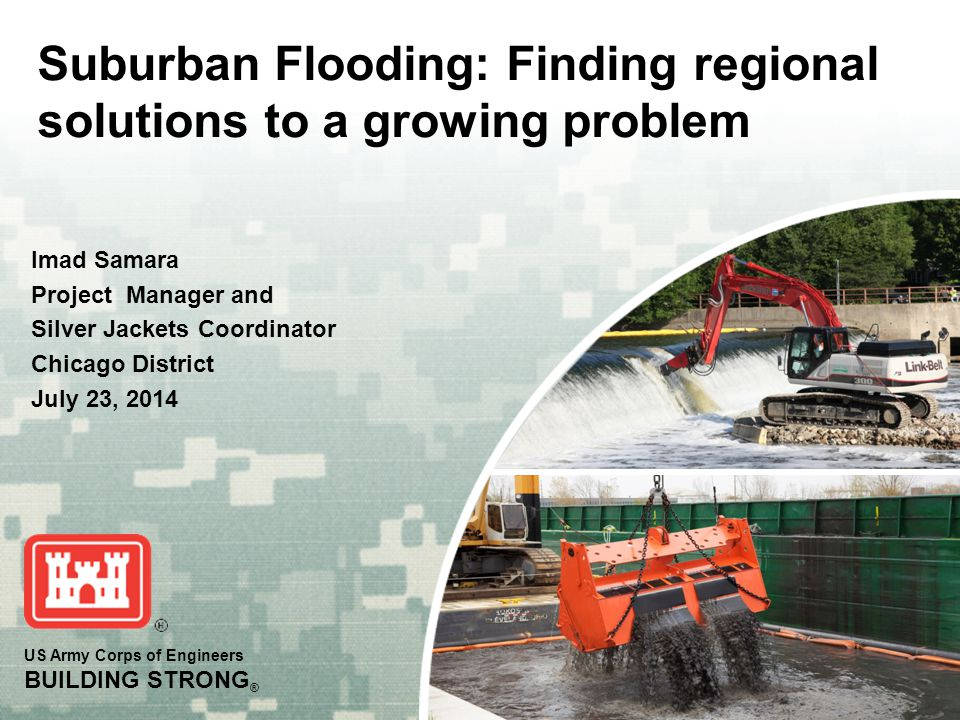 US Army Corps of Engineers BUILDING STRONG ® Suburban Flooding: Finding regional solutions to a growing problem Imad Samara Project Manager and Silver Jackets Coordinator Chicago District July 23, 2014