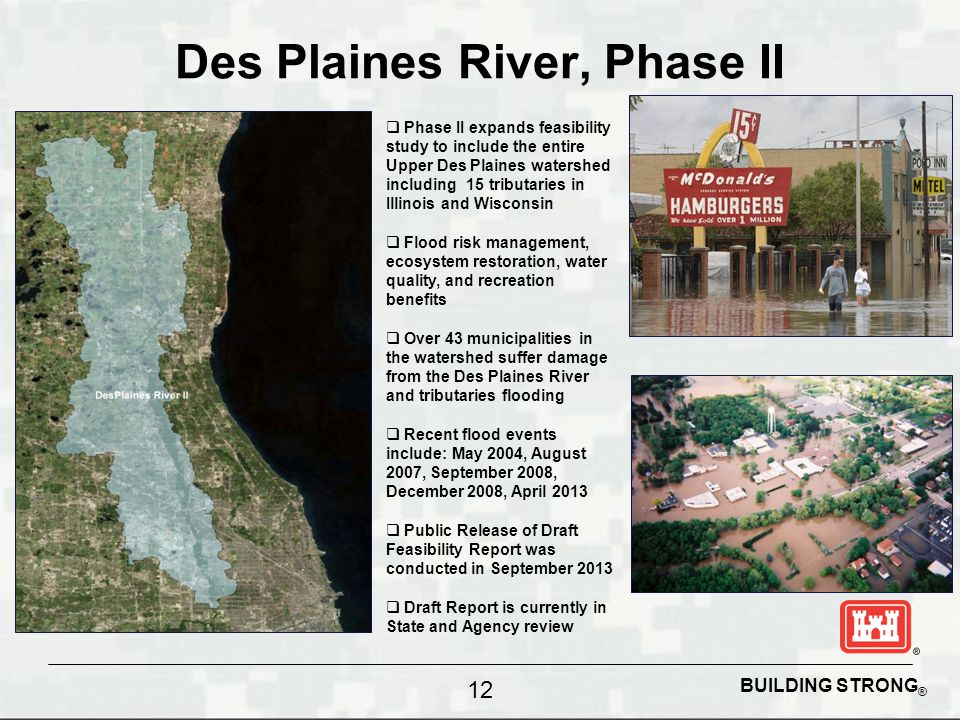 BUILDING STRONG ® Des Plaines River, Phase II 12  Phase II expands feasibility study to include the entire Upper Des Plaines watershed including 15 tributaries in Illinois and Wisconsin  Flood risk management, ecosystem restoration, water quality, and recreation benefits  Over 43 municipalities in the watershed suffer damage from the Des Plaines River and tributaries flooding  Recent flood events include: May 2004, August 2007, September 2008, December 2008, April 2013  Public Release of Draft Feasibility Report was conducted in September 2013  Draft Report is currently in State and Agency review