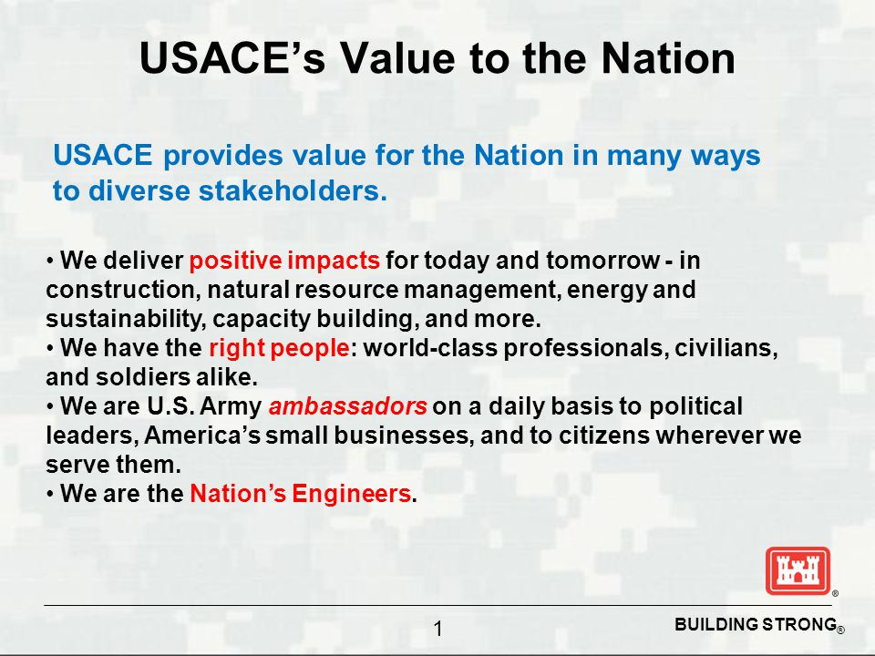 BUILDING STRONG ® USACE's Value to the Nation USACE provides value for the Nation in many ways to diverse stakeholders. 1 We deliver positive impacts