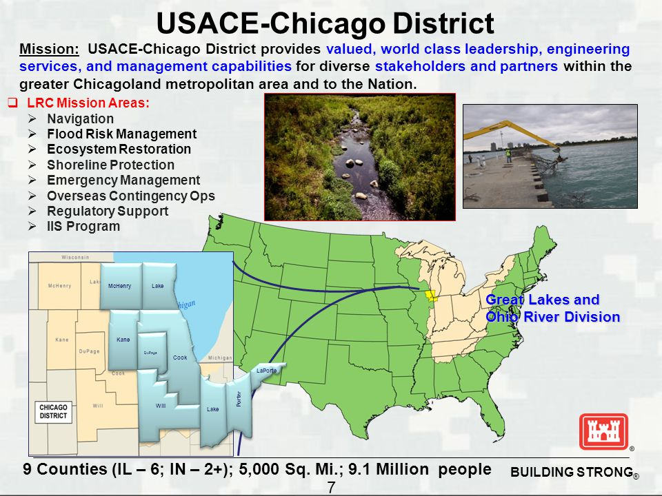 BUILDING STRONG ® Mission: USACE-Chicago District provides valued, world class leadership, engineering services, and management capabilities for diverse stakeholders and partners within the greater Chicagoland metropolitan area and to the Nation.