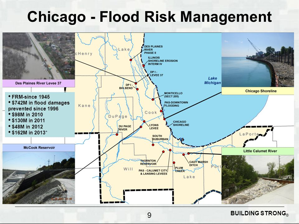 BUILDING STRONG ® Chicago - Flood Risk Management FRM-since 1945 $742M in flood damages prevented since 1996 $98M in 2010 $130M in 2011 $48M in 2012 $162M in 2013* 9