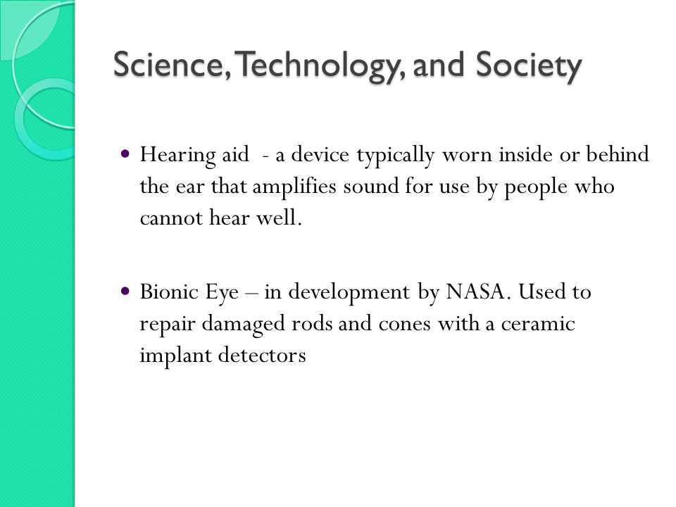 Science, Technology, and Society Hearing aid - a device typically worn inside or behind the ear that amplifies sound for use by people who cannot hear well.