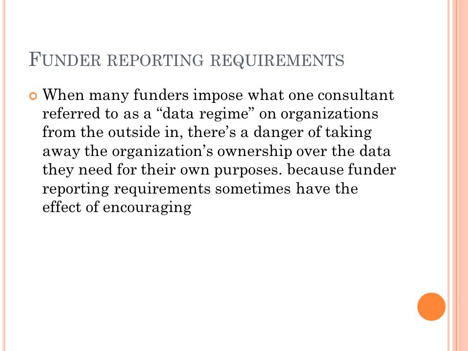 F UNDER REPORTING REQUIREMENTS When many funders impose what one consultant referred to as a data regime on organizations from the outside in, there's a danger of taking away the organization's ownership over the data they need for their own purposes.