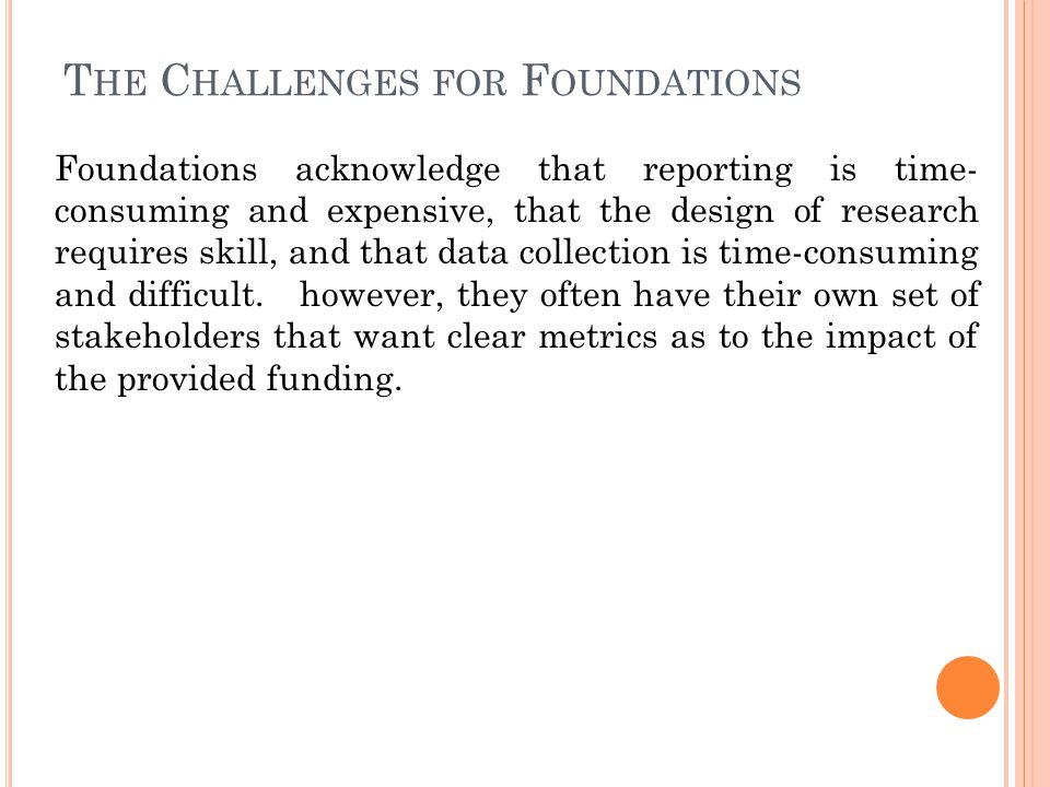 T HE C HALLENGES FOR F OUNDATIONS Foundations acknowledge that reporting is time- consuming and expensive, that the design of research requires skill, and that data collection is time-consuming and difficult.