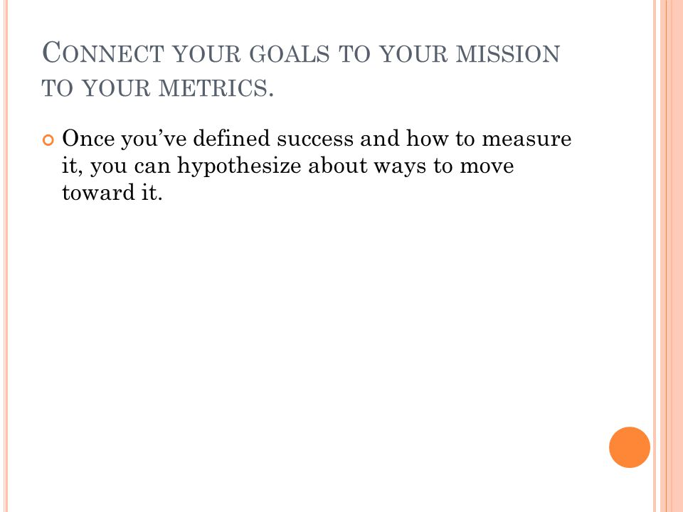 C ONNECT YOUR GOALS TO YOUR MISSION TO YOUR METRICS.