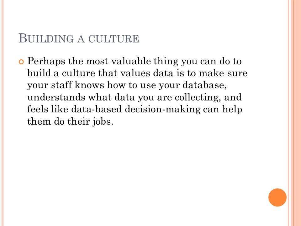 B UILDING A CULTURE Perhaps the most valuable thing you can do to build a culture that values data is to make sure your staff knows how to use your database, understands what data you are collecting, and feels like data-based decision-making can help them do their jobs.