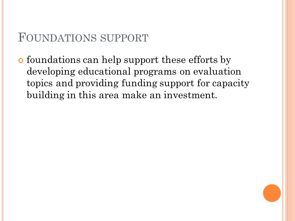 F OUNDATIONS SUPPORT foundations can help support these efforts by developing educational programs on evaluation topics and providing funding support for capacity building in this area make an investment.