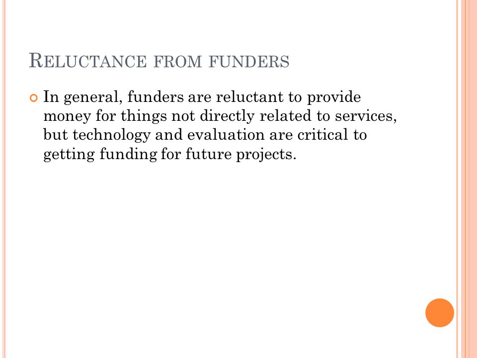 R ELUCTANCE FROM FUNDERS In general, funders are reluctant to provide money for things not directly related to services, but technology and evaluation are critical to getting funding for future projects.