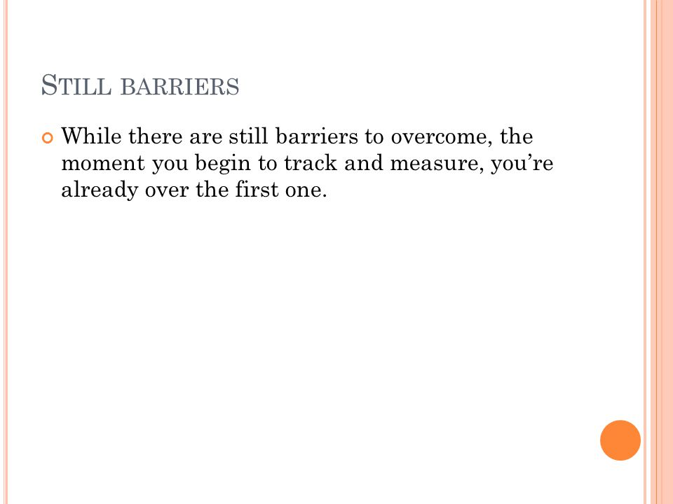 S TILL BARRIERS While there are still barriers to overcome, the moment you begin to track and measure, you're already over the first one.