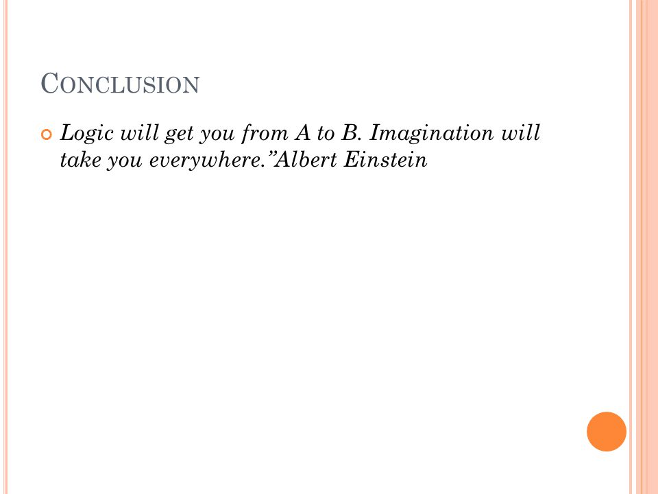 C ONCLUSION Logic will get you from A to B. Imagination will take you everywhere. Albert Einstein