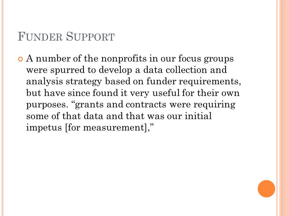 F UNDER S UPPORT A number of the nonprofits in our focus groups were spurred to develop a data collection and analysis strategy based on funder requirements, but have since found it very useful for their own purposes.