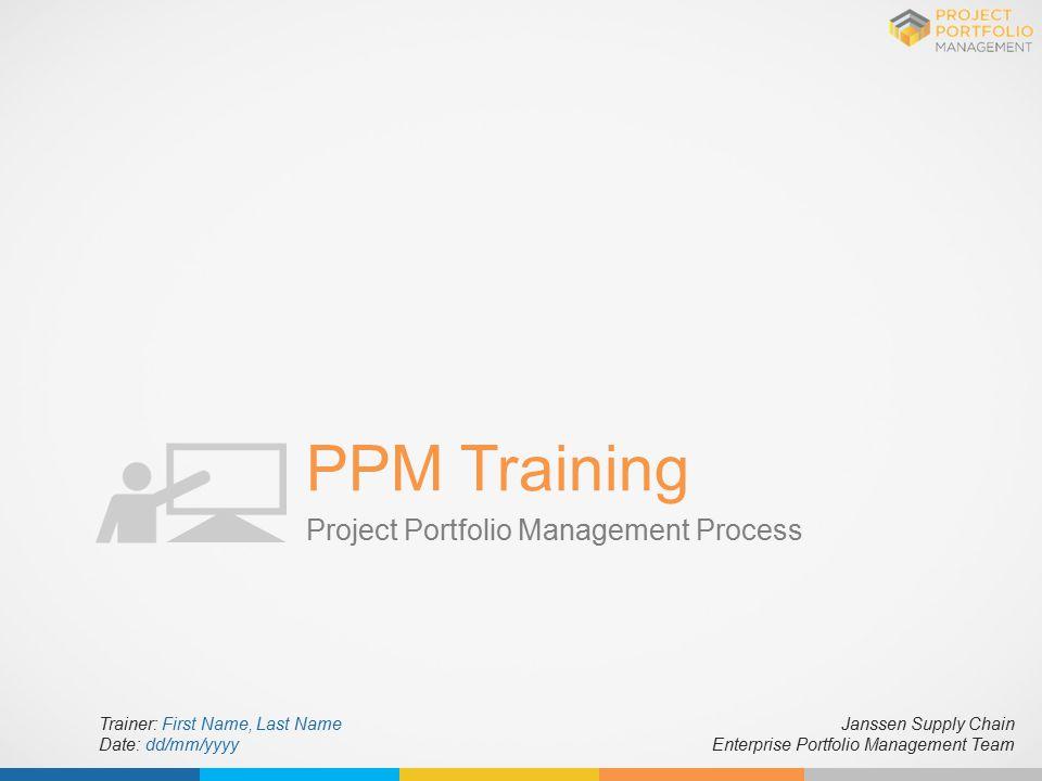 PPM Training Project Portfolio Management Process Janssen Supply Chain Enterprise Portfolio Management Team Trainer: First Name, Last Name Date: dd/mm