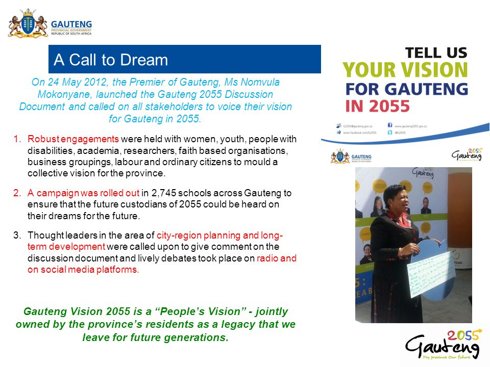 A Call to Dream On 24 May 2012, the Premier of Gauteng, Ms Nomvula Mokonyane, launched the Gauteng 2055 Discussion Document and called on all stakehol