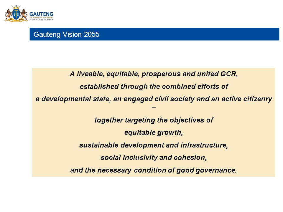 Gauteng Vision 2055. A liveable, equitable, prosperous and united GCR, established through the combined efforts of a developmental state, an engaged c