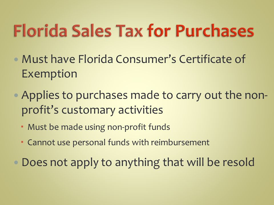 Must have Florida Consumer's Certificate of Exemption Applies to purchases made to carry out the non- profit's customary activities  Must be made using non-profit funds  Cannot use personal funds with reimbursement Does not apply to anything that will be resold