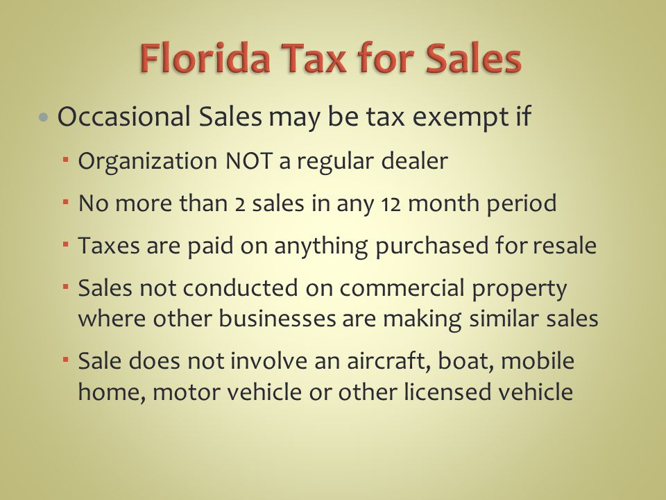 Occasional Sales may be tax exempt if  Organization NOT a regular dealer  No more than 2 sales in any 12 month period  Taxes are paid on anything purchased for resale  Sales not conducted on commercial property where other businesses are making similar sales  Sale does not involve an aircraft, boat, mobile home, motor vehicle or other licensed vehicle
