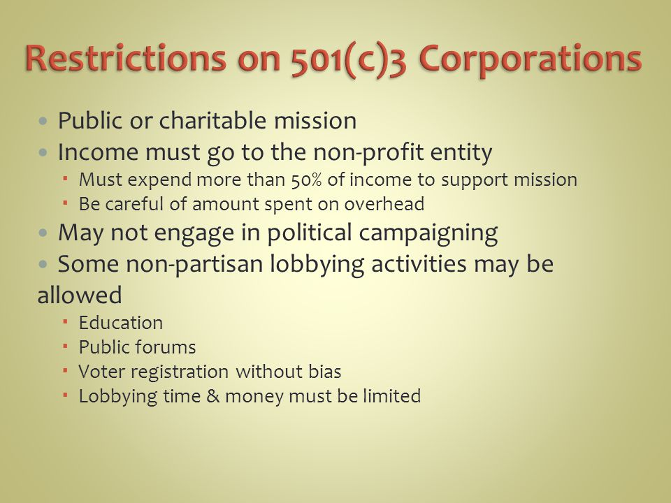 Public or charitable mission Income must go to the non-profit entity  Must expend more than 50% of income to support mission  Be careful of amount spent on overhead May not engage in political campaigning Some non-partisan lobbying activities may be allowed  Education  Public forums  Voter registration without bias  Lobbying time & money must be limited