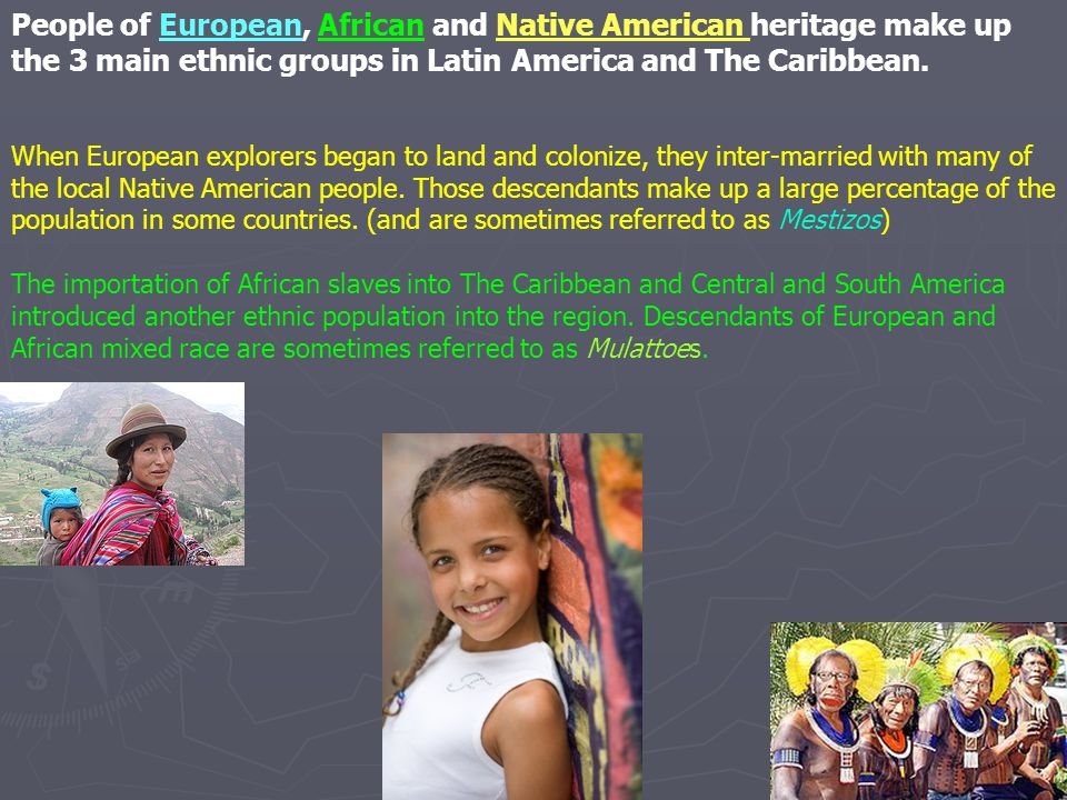 People of European, African and Native American heritage make up the 3 main ethnic groups in Latin America and The Caribbean.