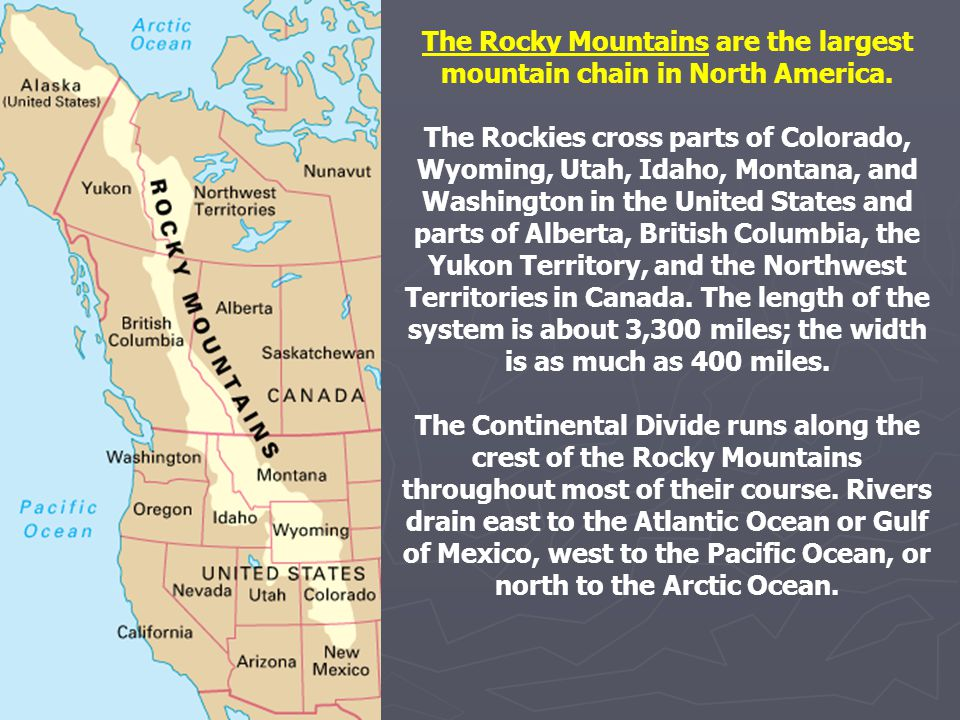 The Rocky Mountains are the largest mountain chain in North America. The Rockies cross parts of Colorado, Wyoming, Utah, Idaho, Montana, and Washingto