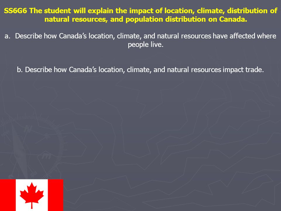 SS6G6 The student will explain the impact of location, climate, distribution of natural resources, and population distribution on Canada. a.Describe h