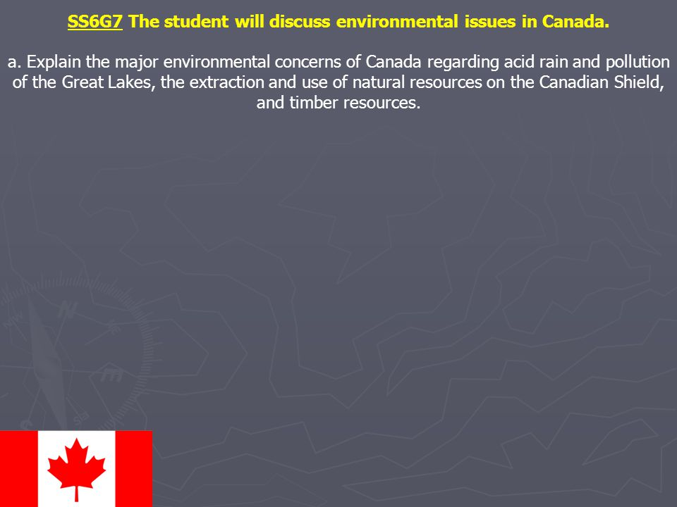 SS6G7 The student will discuss environmental issues in Canada. a. Explain the major environmental concerns of Canada regarding acid rain and pollution