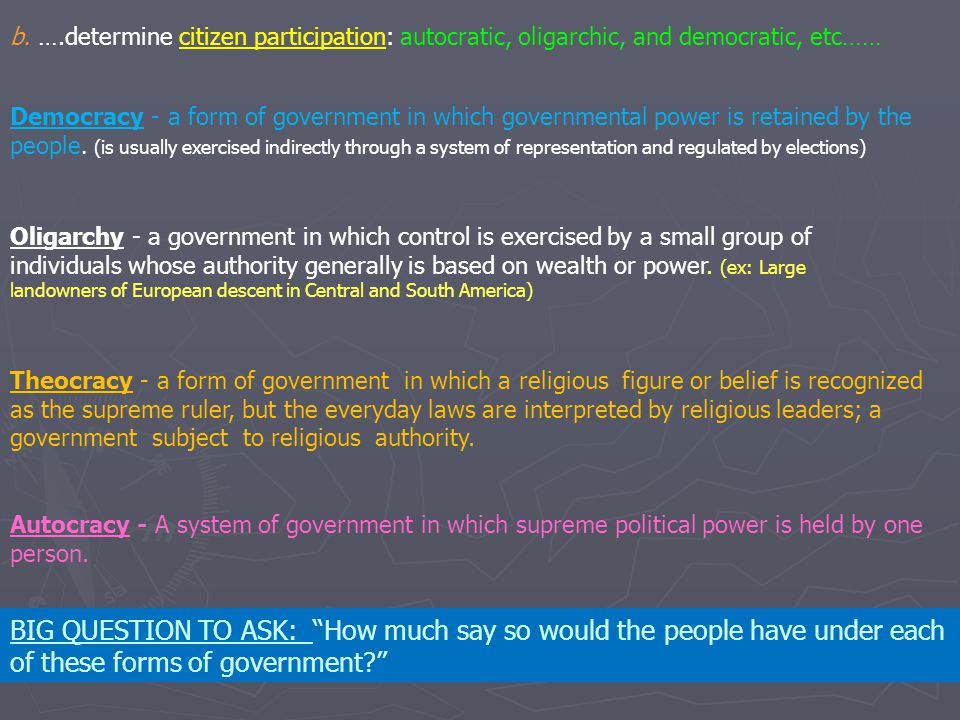 b. ….determine citizen participation: autocratic, oligarchic, and democratic, etc…… Democracy - a form of government in which governmental power is re