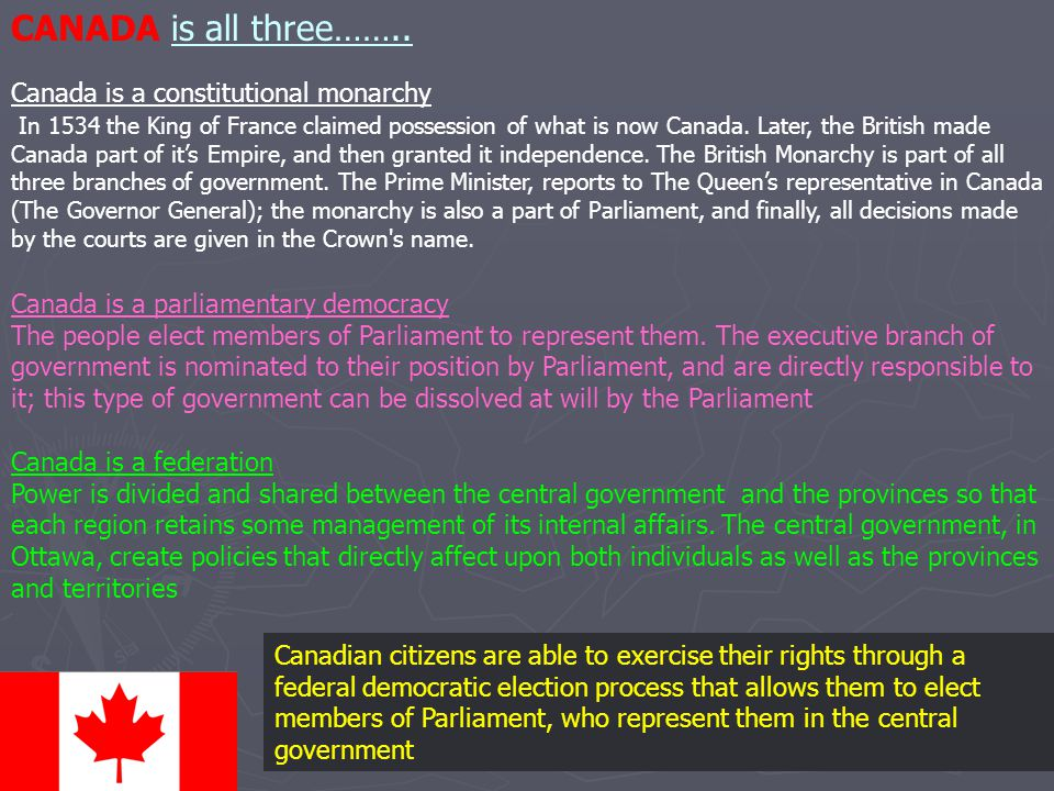 Canada is a constitutional monarchy In 1534 the King of France claimed possession of what is now Canada. Later, the British made Canada part of it's E