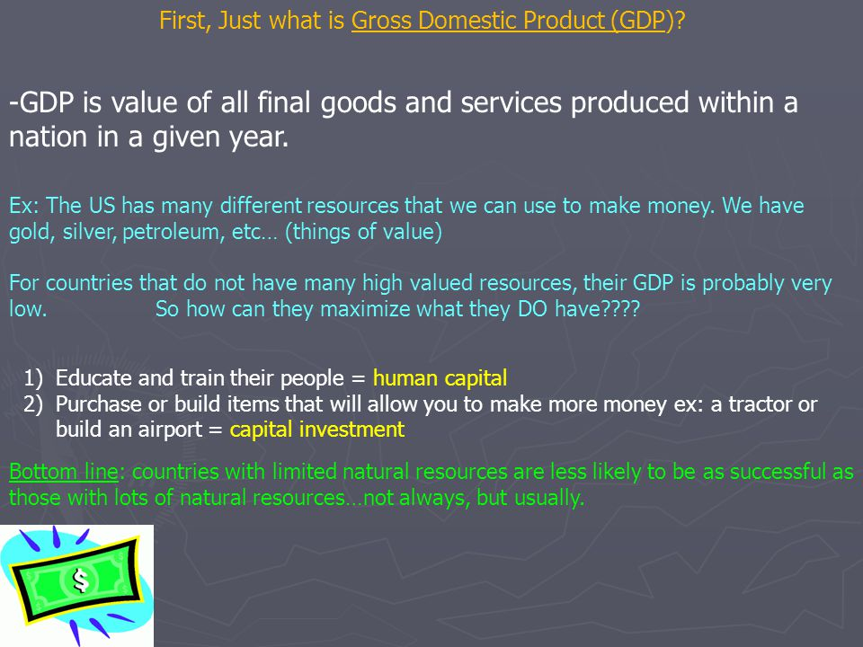 First, Just what is Gross Domestic Product (GDP)? -GDP is value of all final goods and services produced within a nation in a given year. Ex: The US h