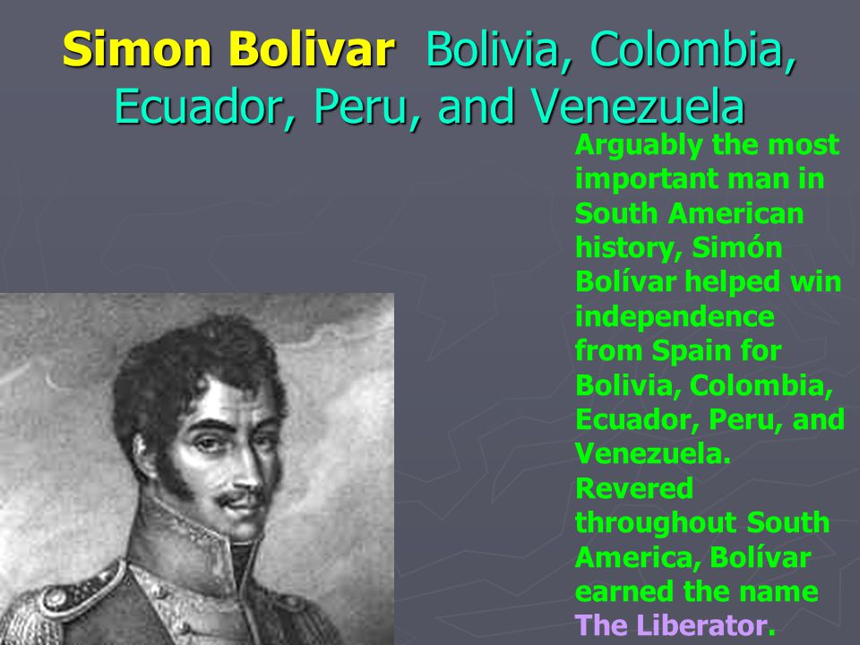 Simon Bolivar Bolivia, Colombia, Ecuador, Peru, and Venezuela Arguably the most important man in South American history, Simón Bolívar helped win inde
