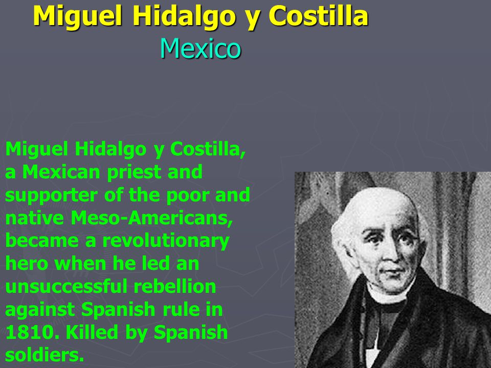 Miguel Hidalgo y Costilla Mexico Miguel Hidalgo y Costilla, a Mexican priest and supporter of the poor and native Meso-Americans, became a revolutionary hero when he led an unsuccessful rebellion against Spanish rule in 1810.