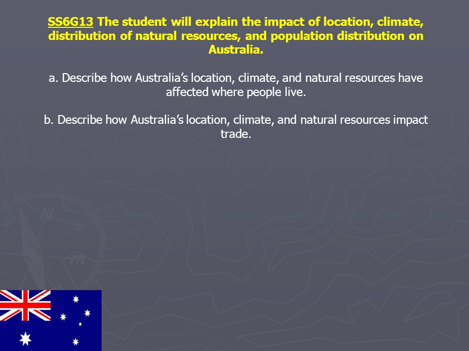 SS6G13 The student will explain the impact of location, climate, distribution of natural resources, and population distribution on Australia. a. Descr