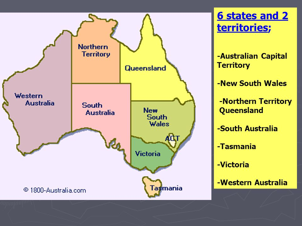 6 states and 2 territories; -Australian Capital Territory -New South Wales -Northern Territory Queensland -South Australia -Tasmania -Victoria -Western Australia