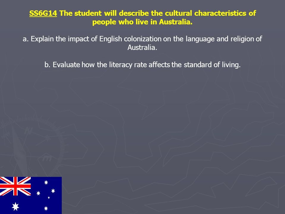 SS6G14 The student will describe the cultural characteristics of people who live in Australia. a. Explain the impact of English colonization on the la