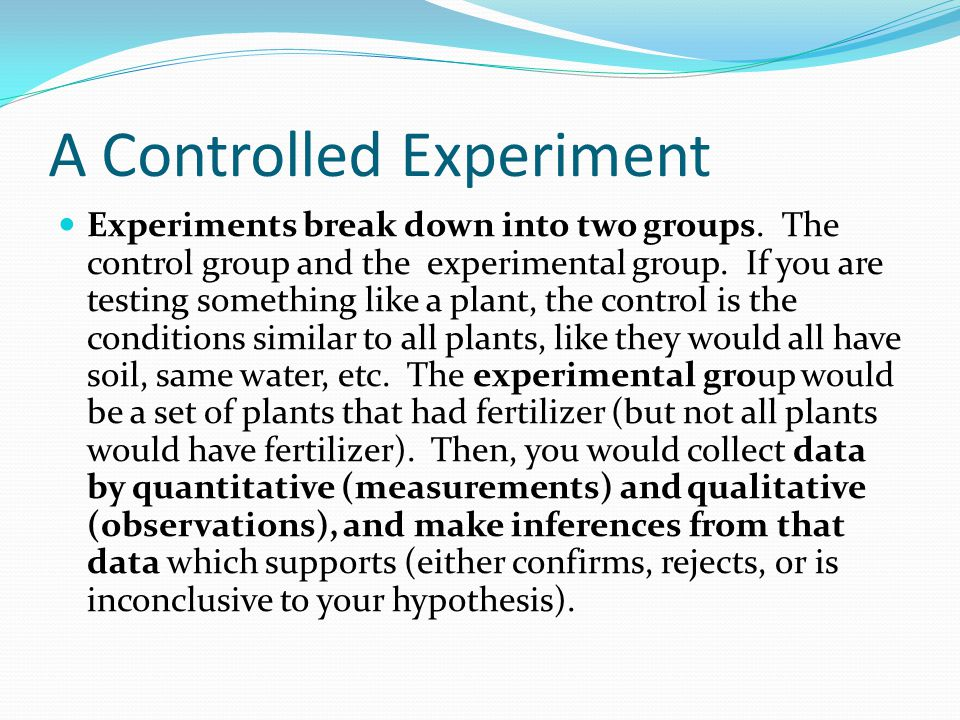 A Controlled Experiment Experiments break down into two groups. The control group and the experimental group. If you are testing something like a plan