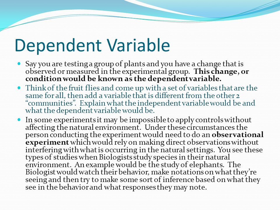 Dependent Variable Say you are testing a group of plants and you have a change that is observed or measured in the experimental group. This change, or
