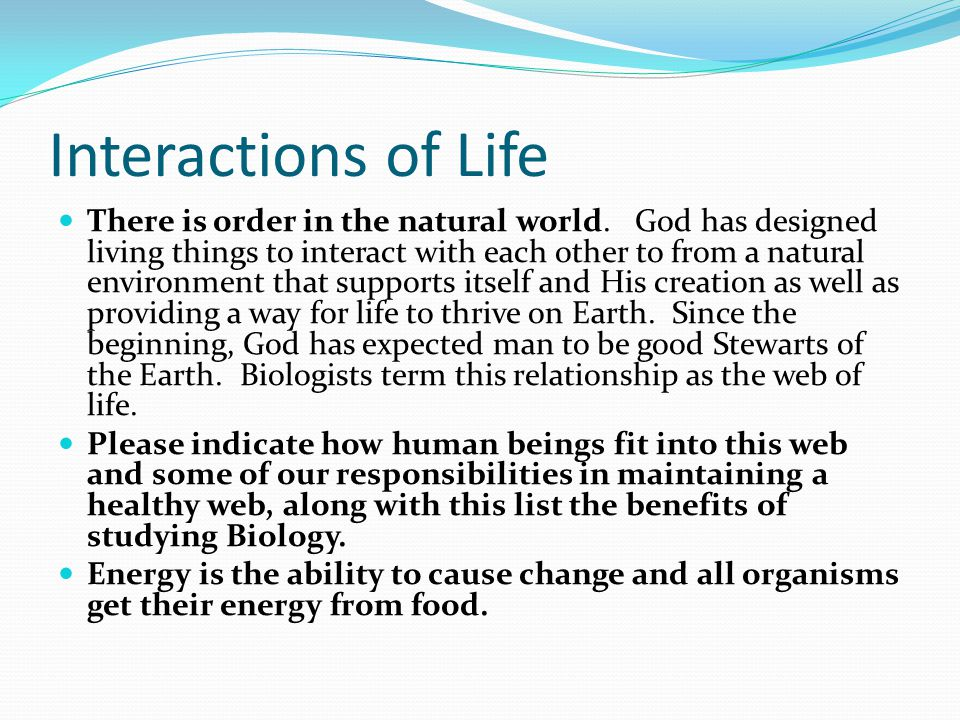 Interactions of Life There is order in the natural world. God has designed living things to interact with each other to from a natural environment tha