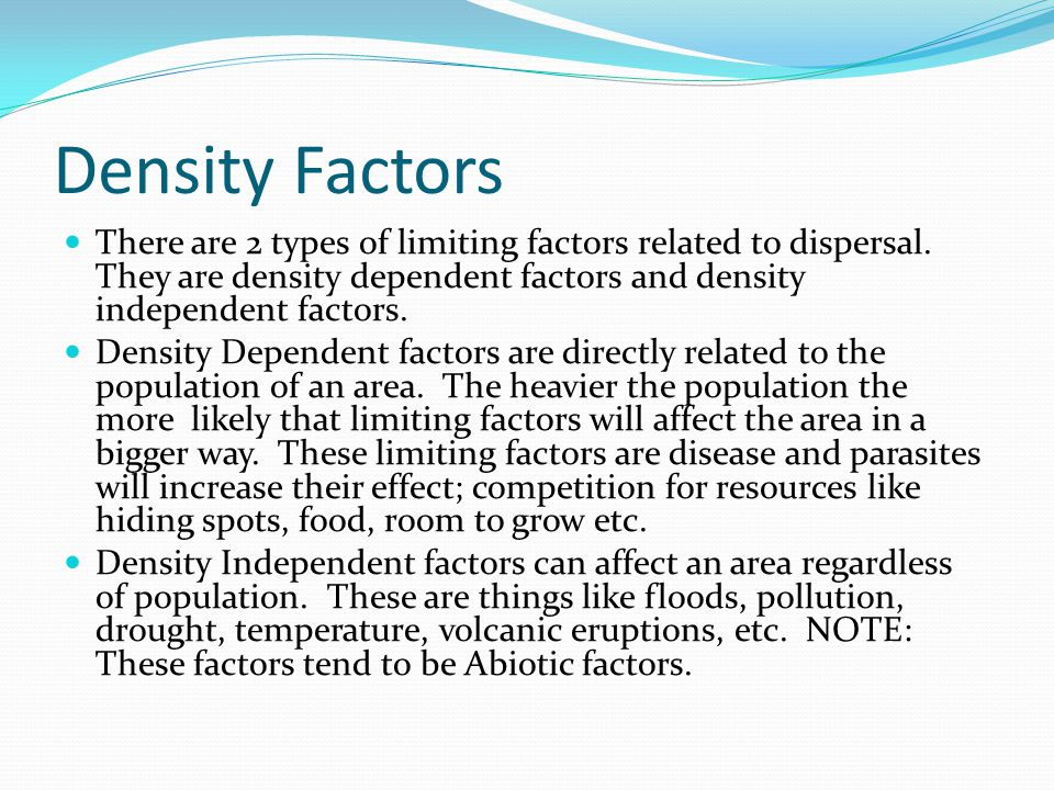 Density Factors There are 2 types of limiting factors related to dispersal. They are density dependent factors and density independent factors. Densit
