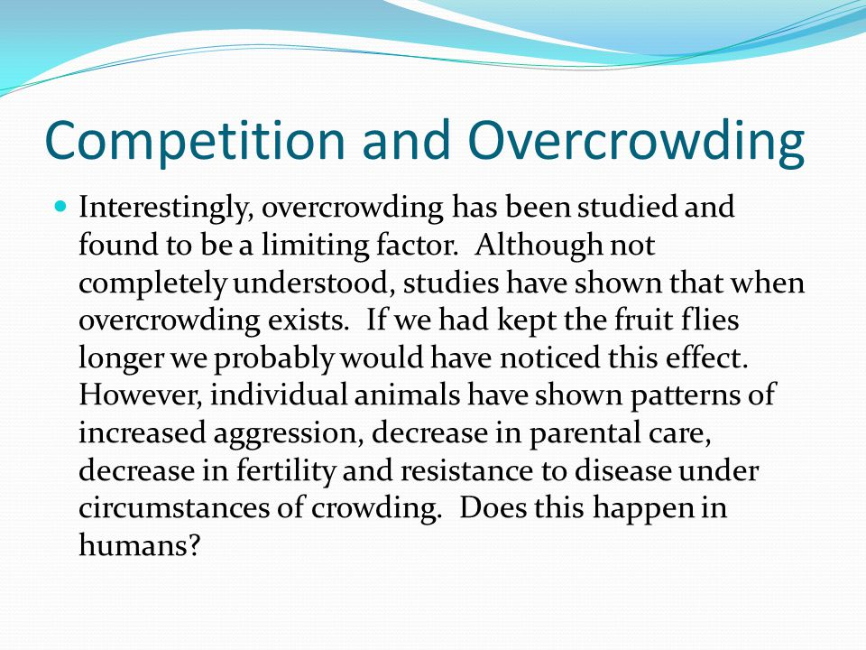 Competition and Overcrowding Interestingly, overcrowding has been studied and found to be a limiting factor. Although not completely understood, studi