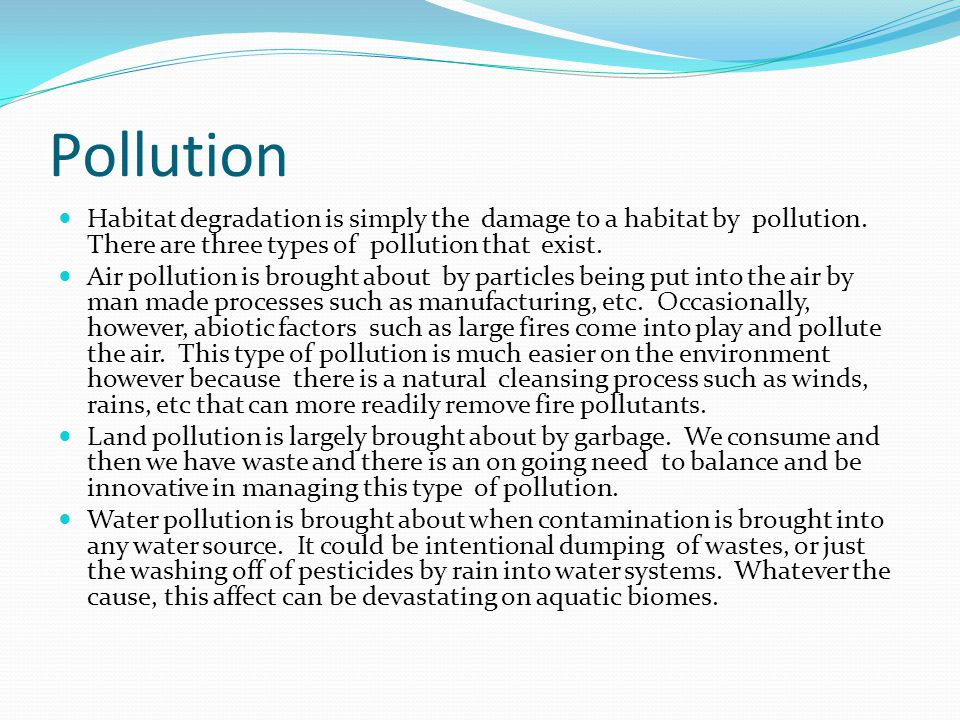 Pollution Habitat degradation is simply the damage to a habitat by pollution. There are three types of pollution that exist. Air pollution is brought
