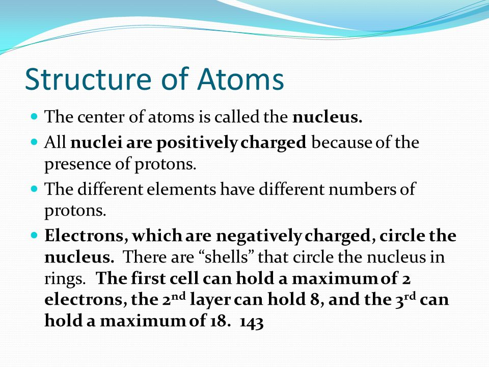 Structure of Atoms The center of atoms is called the nucleus. All nuclei are positively charged because of the presence of protons. The different elem