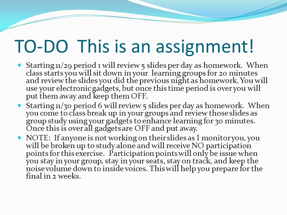 TO-DO This is an assignment! Starting 11/29 period 1 will review 5 slides per day as homework. When class starts you will sit down in your learning gr