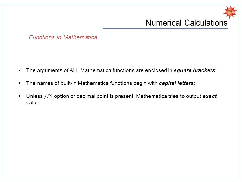 Numerical Calculations Functions in Mathematica The arguments of ALL Mathematica functions are enclosed in square brackets; The names of built-in Mathematica functions begin with capital letters; Unless //N option or decimal point is present, Mathematica tries to output exact value