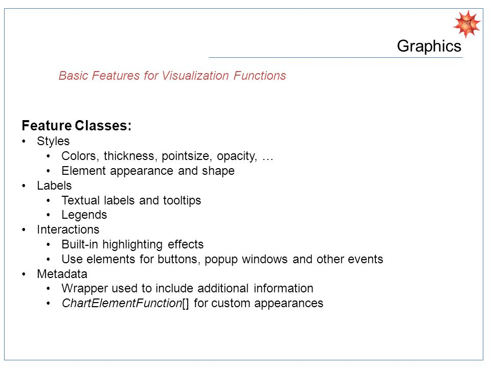 Graphics Basic Features for Visualization Functions Feature Classes: Styles Colors, thickness, pointsize, opacity, … Element appearance and shape Labels Textual labels and tooltips Legends Interactions Built-in highlighting effects Use elements for buttons, popup windows and other events Metadata Wrapper used to include additional information ChartElementFunction[] for custom appearances