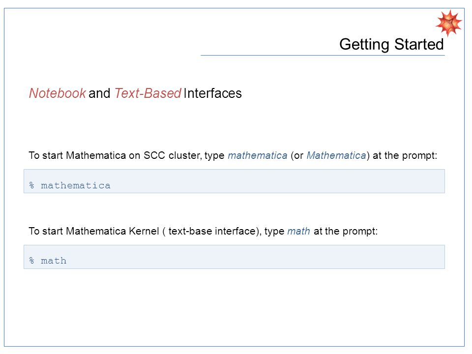 Getting Started Notebook and Text-Based Interfaces To start Mathematica on SCC cluster, type mathematica (or Mathematica) at the prompt: % mathematica To start Mathematica Kernel ( text-base interface), type math at the prompt: % math